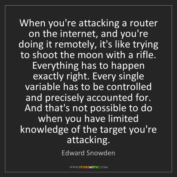 Edward Snowden: When you're attacking a router on the internet, and you're...