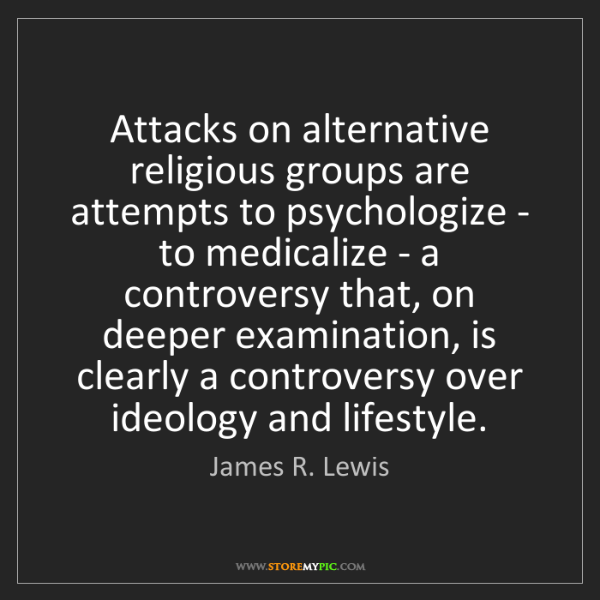 James R. Lewis: Attacks on alternative religious groups are attempts...