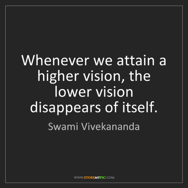 Swami Vivekananda: Whenever we attain a higher vision, the lower vision...