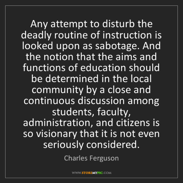 Charles Ferguson: Any attempt to disturb the deadly routine of instruction...