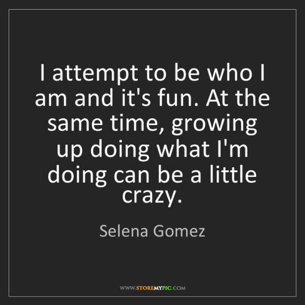 Selena Gomez: I attempt to be who I am and it's fun. At the same time,...