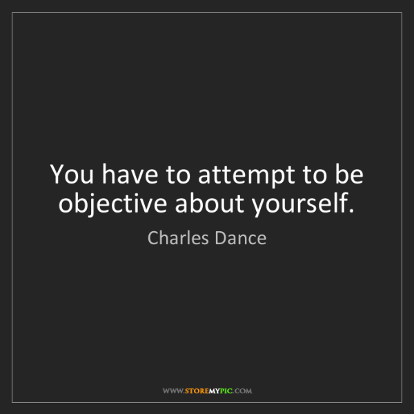 Charles Dance: You have to attempt to be objective about yourself.