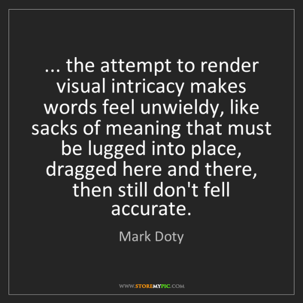 Mark Doty: ... the attempt to render visual intricacy makes words...
