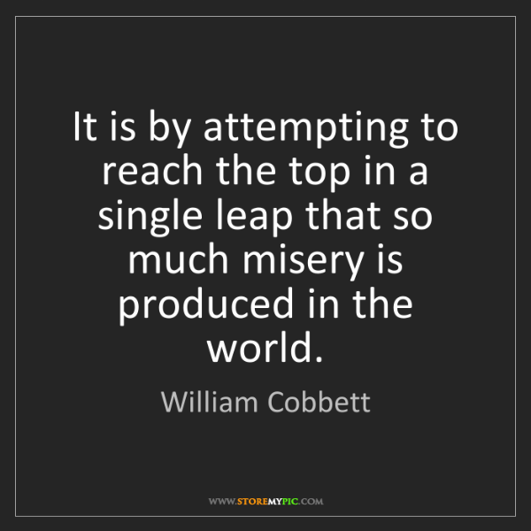 William Cobbett: It is by attempting to reach the top in a single leap...