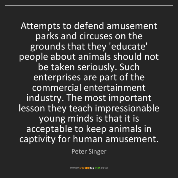 Peter Singer: Attempts to defend amusement parks and circuses on the...
