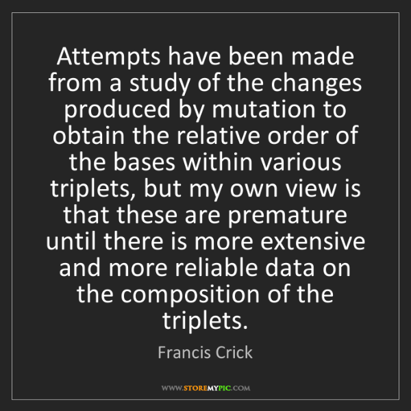 Francis Crick: Attempts have been made from a study of the changes produced...