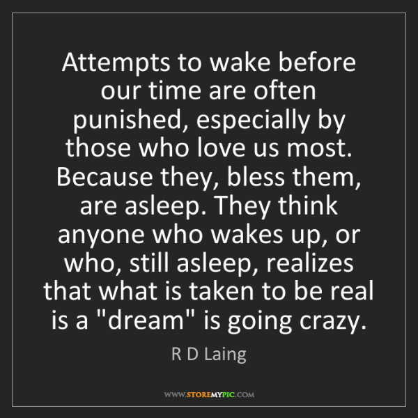 R D Laing: Attempts to wake before our time are often punished,...