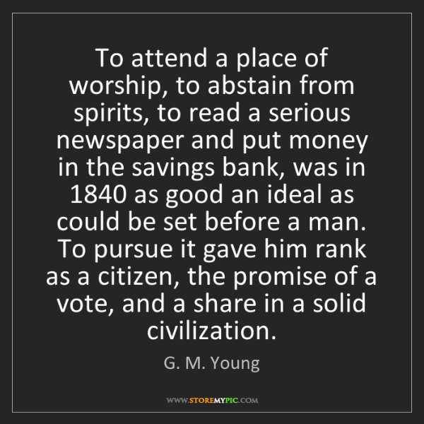 G. M. Young: To attend a place of worship, to abstain from spirits,...