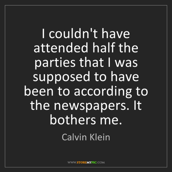 Calvin Klein: I couldn't have attended half the parties that I was...