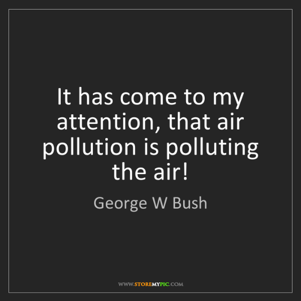 George W Bush: It has come to my attention, that air pollution is polluting...