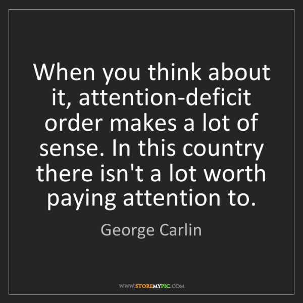 George Carlin: When you think about it, attention-deficit order makes...