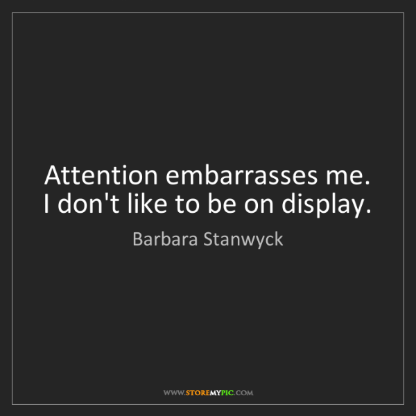 Barbara Stanwyck: Attention embarrasses me. I don't like to be on display.