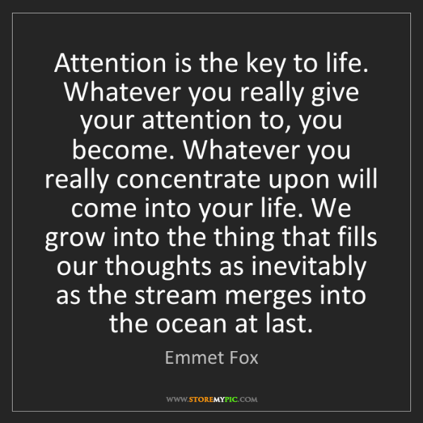 Emmet Fox: Attention is the key to life. Whatever you really give...