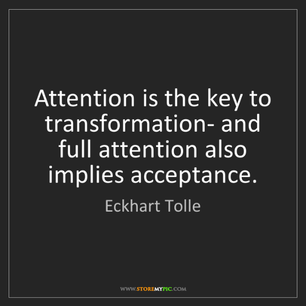 Eckhart Tolle: Attention is the key to transformation- and full attention...