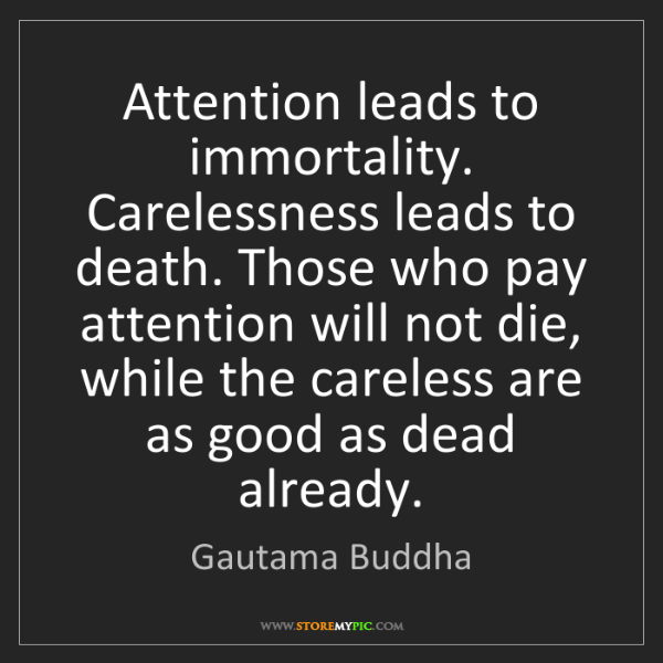Gautama Buddha: Attention leads to immortality. Carelessness leads to...