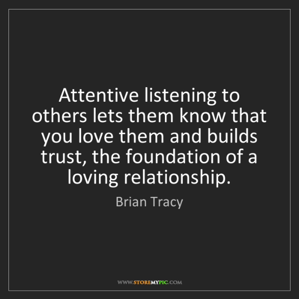 Brian Tracy: Attentive listening to others lets them know that you...