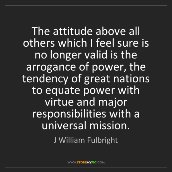 J William Fulbright: The attitude above all others which I feel sure is no...