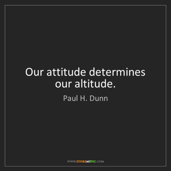 Paul H. Dunn: Our attitude determines our altitude.
