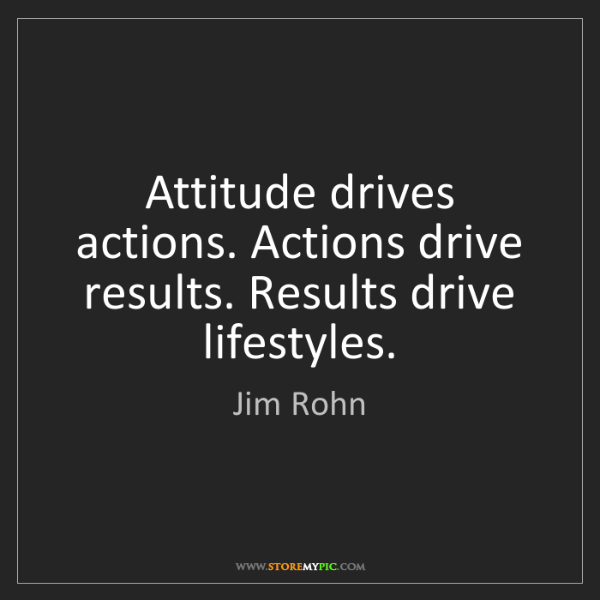 Jim Rohn: Attitude drives actions. Actions drive results. Results...