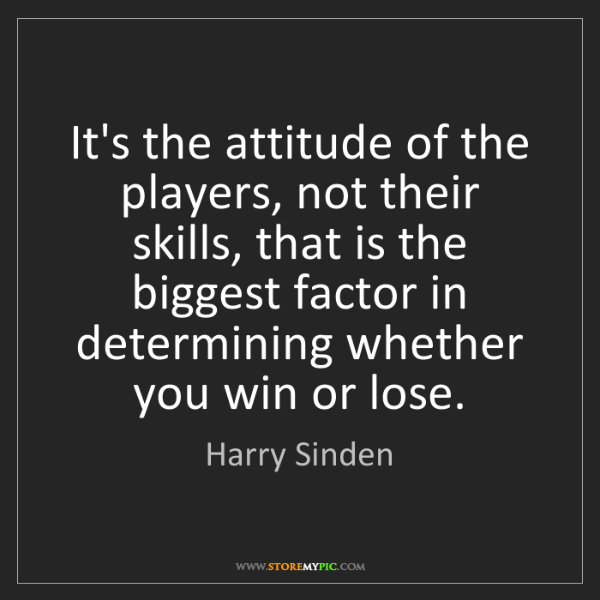 Harry Sinden: It's the attitude of the players, not their skills, that...