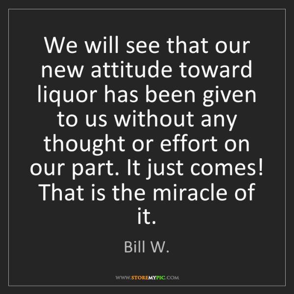 Bill W.: We will see that our new attitude toward liquor has been...
