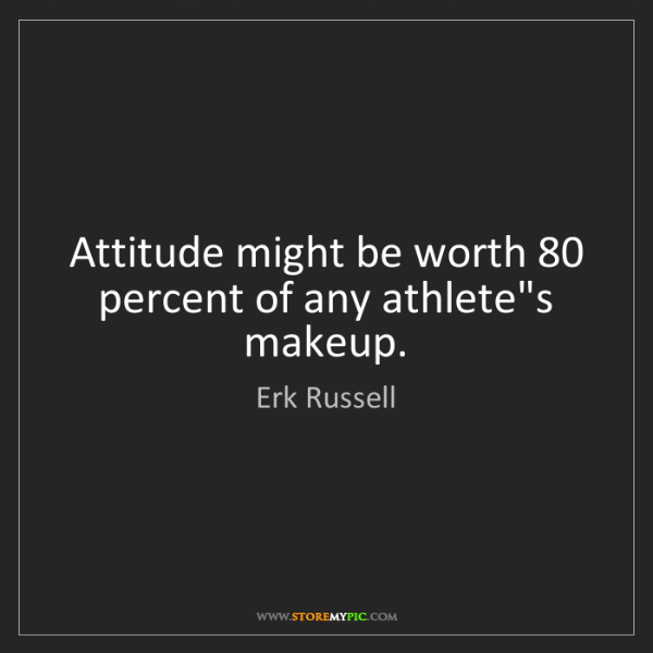 Erk Russell: Attitude might be worth 80 percent of any athlete's makeup.