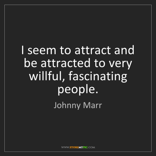 Johnny Marr: I seem to attract and be attracted to very willful, fascinating...