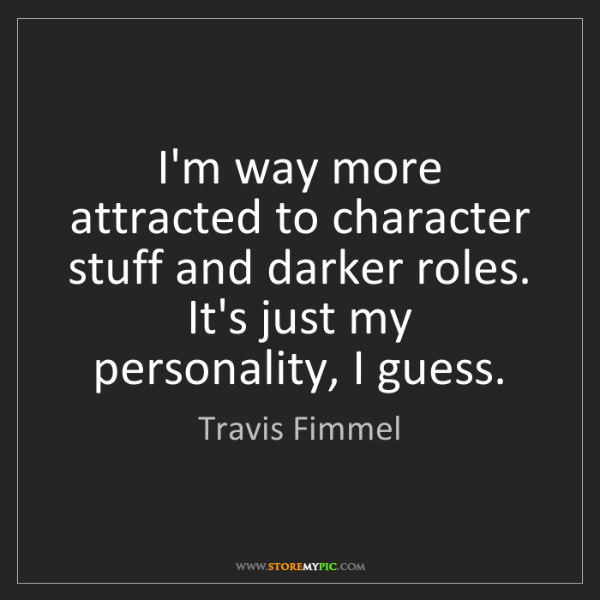 Travis Fimmel: I'm way more attracted to character stuff and darker...