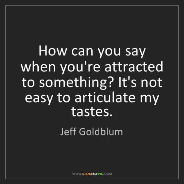 Jeff Goldblum: How can you say when you're attracted to something? It's...