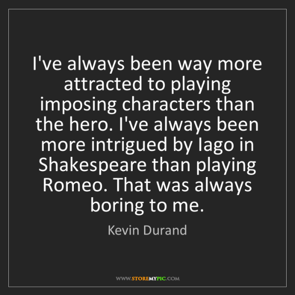 Kevin Durand: I've always been way more attracted to playing imposing...