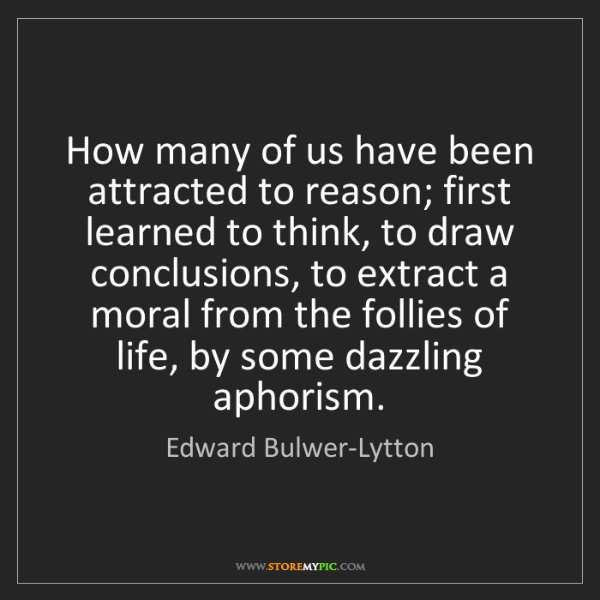 Edward Bulwer-Lytton: How many of us have been attracted to reason; first learned...