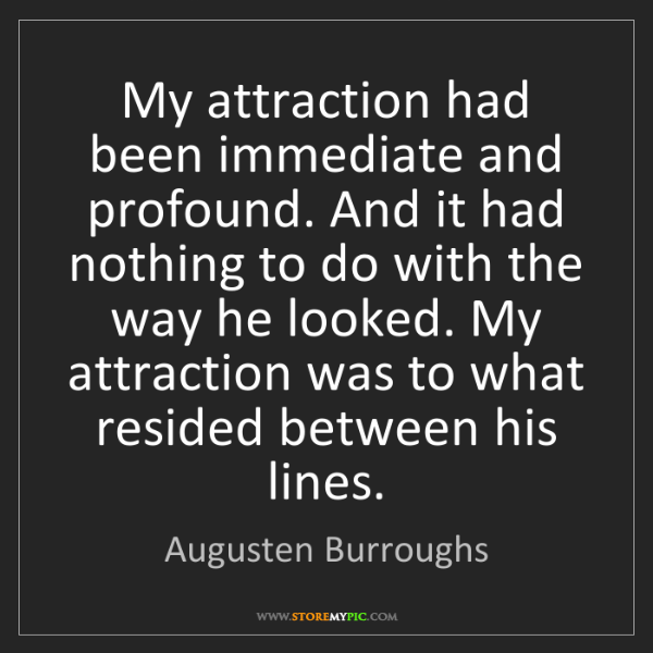 Augusten Burroughs: My attraction had been immediate and profound. And it...