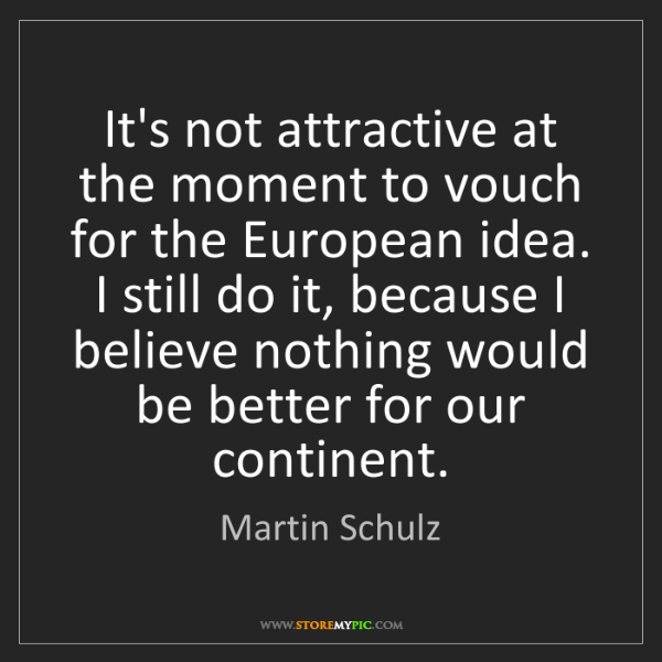 Martin Schulz: It's not attractive at the moment to vouch for the European...