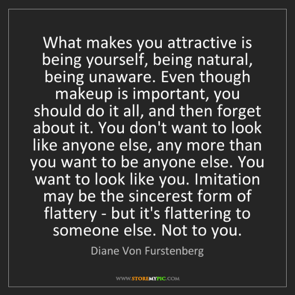 Diane Von Furstenberg: What makes you attractive is being yourself, being natural,...