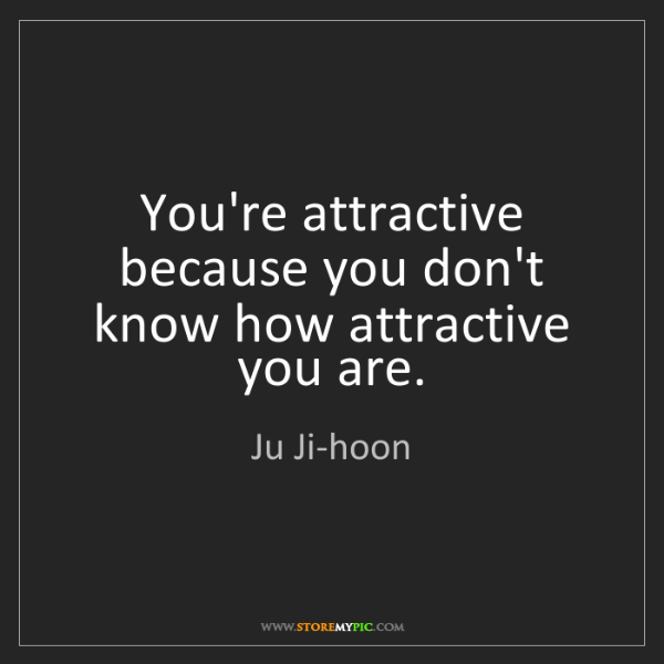 Ju Ji-hoon: You're attractive because you don't know how attractive...