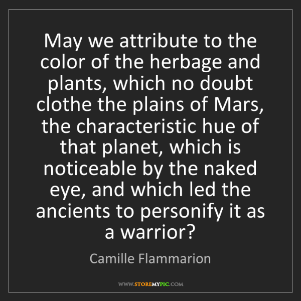 Camille Flammarion: May we attribute to the color of the herbage and plants,...