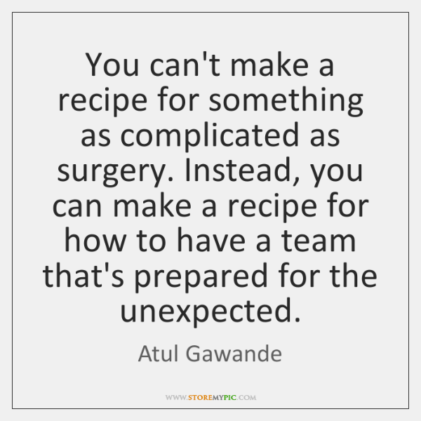 You can't make a recipe for something as complicated as surgery. Instead, ...