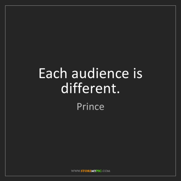 Prince: Each audience is different.