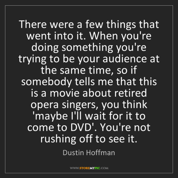 Dustin Hoffman: There were a few things that went into it. When you're...