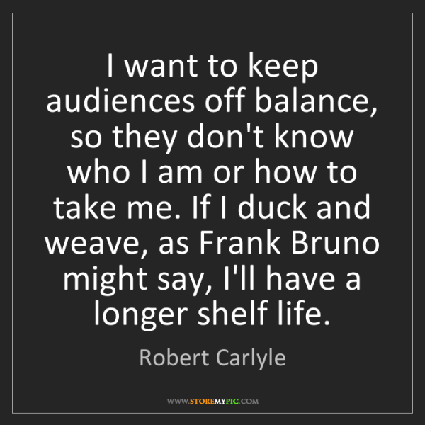 Robert Carlyle: I want to keep audiences off balance, so they don't know...