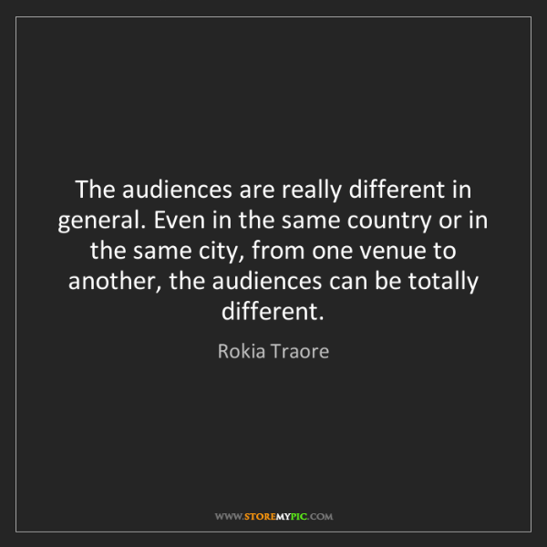 Rokia Traore: The audiences are really different in general. Even in...