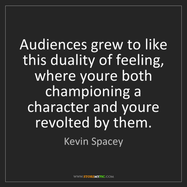Kevin Spacey: Audiences grew to like this duality of feeling, where...