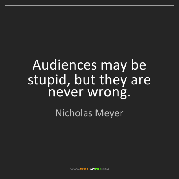 Nicholas Meyer: Audiences may be stupid, but they are never wrong.