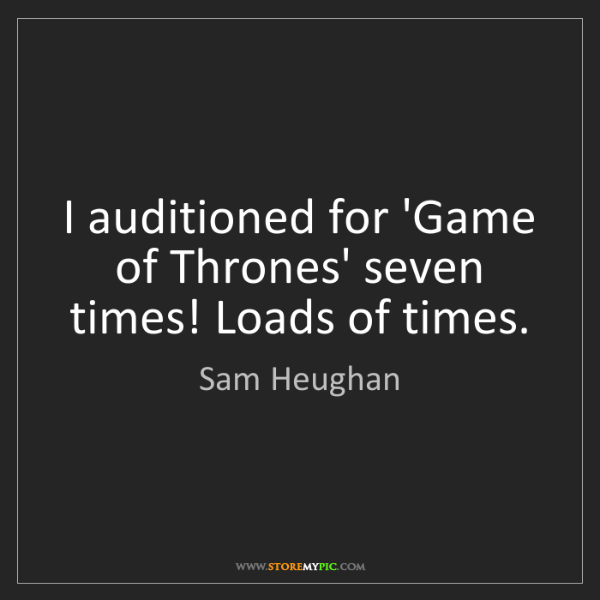 Sam Heughan: I auditioned for 'Game of Thrones' seven times! Loads...