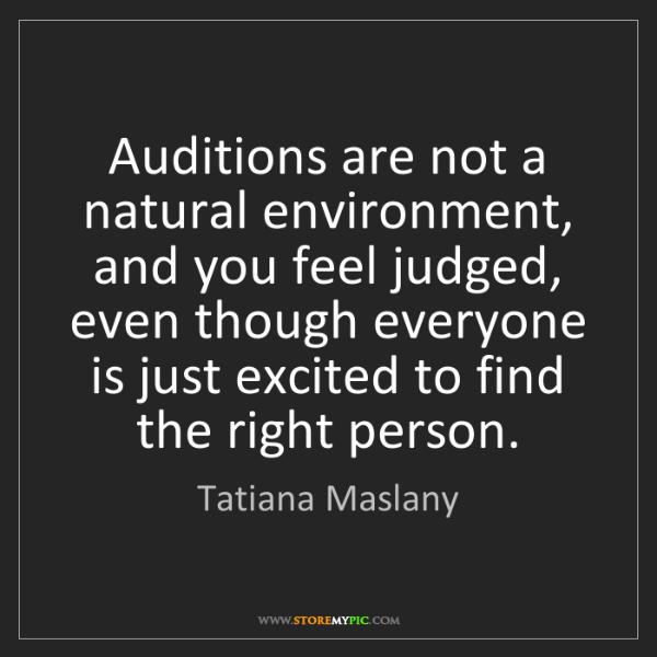 Tatiana Maslany: Auditions are not a natural environment, and you feel...