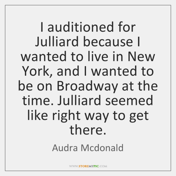 I auditioned for Julliard because I wanted to live in New York, ...