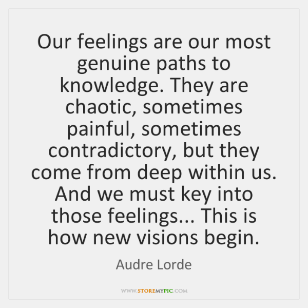 Our feelings are our most genuine paths to knowledge. They are chaotic, ...
