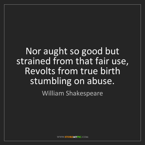 William Shakespeare: Nor aught so good but strained from that fair use,  Revolts...