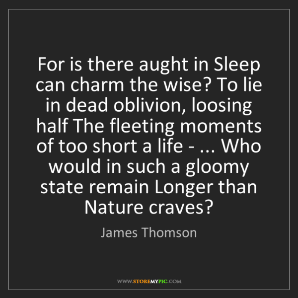 James Thomson: For is there aught in Sleep can charm the wise? To lie...