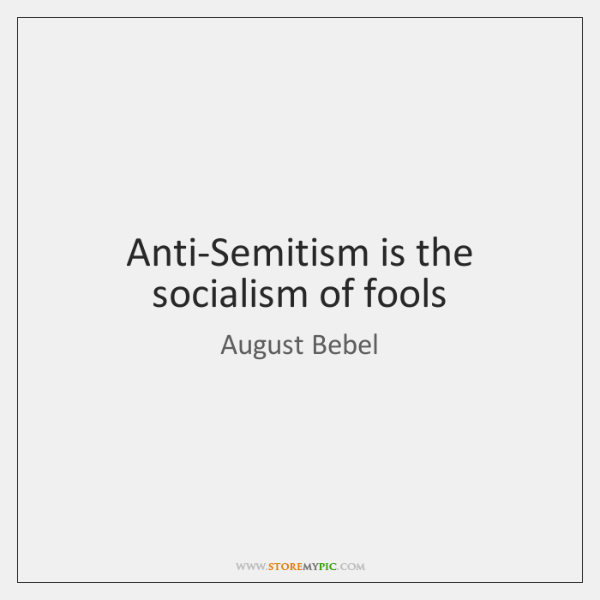 Anti-Semitism is the socialism of fools